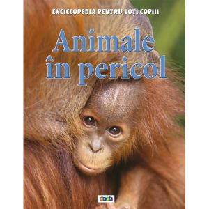 Enciclopedia pentru toti copiii. Animale in pericol.