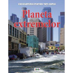 Enciclopedia pentru toti copiii. Planeta extremelor.