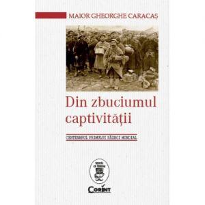 Din Zbuciumul Captivitatii. Centenarul Primului Razboi Mondial