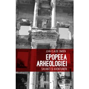 Epopeea arheologiei. Savanti si aventurieri